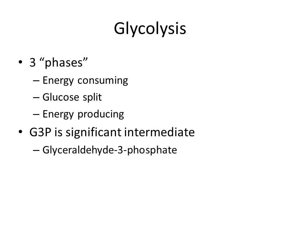 Glycolysis 3 phases – Energy consuming – Glucose split – Energy producing G3P is significant intermediate – Glyceraldehyde-3-phosphate