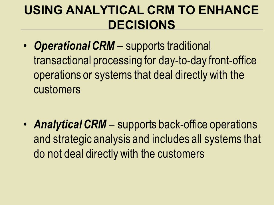 USING ANALYTICAL CRM TO ENHANCE DECISIONS Operational CRM – supports traditional transactional processing for day-to-day front-office operations or systems that deal directly with the customers Analytical CRM – supports back-office operations and strategic analysis and includes all systems that do not deal directly with the customers