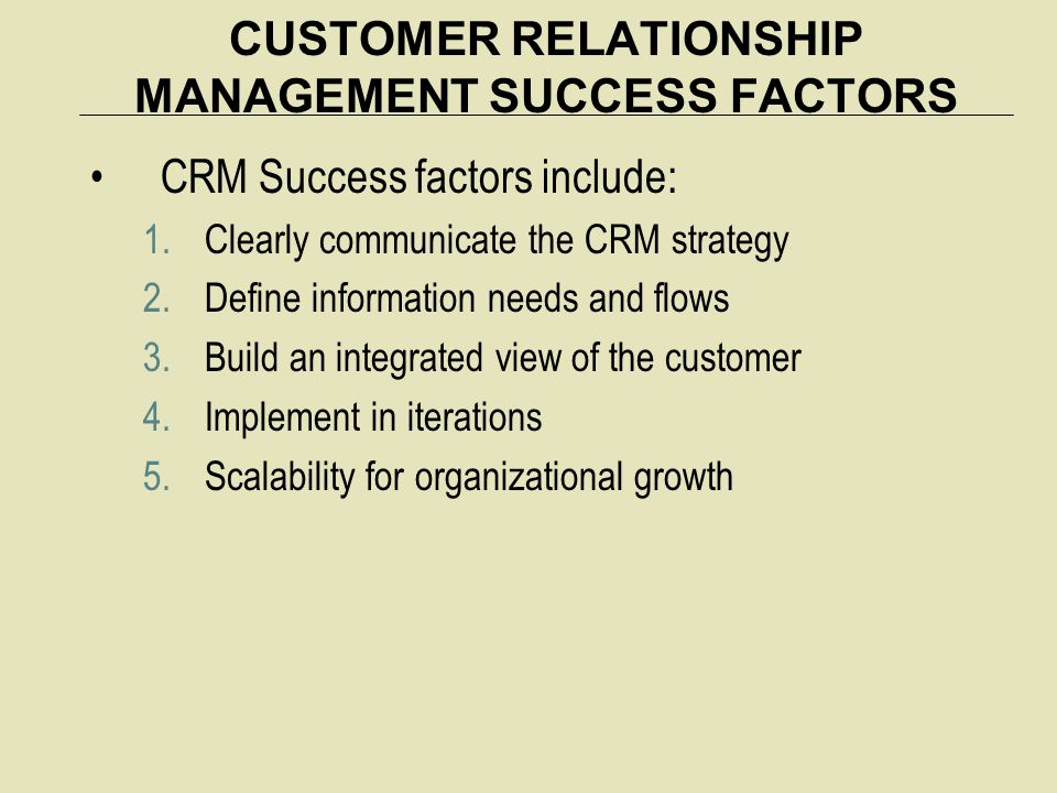 CUSTOMER RELATIONSHIP MANAGEMENT SUCCESS FACTORS CRM Success factors include: 1.Clearly communicate the CRM strategy 2.Define information needs and flows 3.Build an integrated view of the customer 4.Implement in iterations 5.Scalability for organizational growth