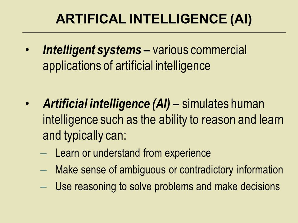 ARTIFICAL INTELLIGENCE (AI) Intelligent systems – various commercial applications of artificial intelligence Artificial intelligence (AI) – simulates human intelligence such as the ability to reason and learn and typically can: – Learn or understand from experience – Make sense of ambiguous or contradictory information – Use reasoning to solve problems and make decisions
