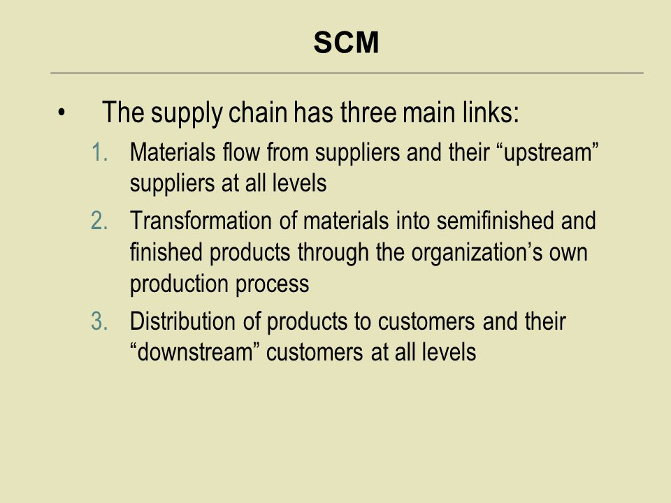 SCM The supply chain has three main links: 1.Materials flow from suppliers and their upstream suppliers at all levels 2.Transformation of materials into semifinished and finished products through the organization's own production process 3.Distribution of products to customers and their downstream customers at all levels