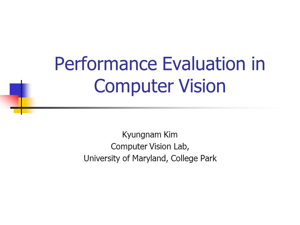 Performance Evaluation in Computer Vision Kyungnam Kim Computer Vision Lab, University of Maryland, College Park