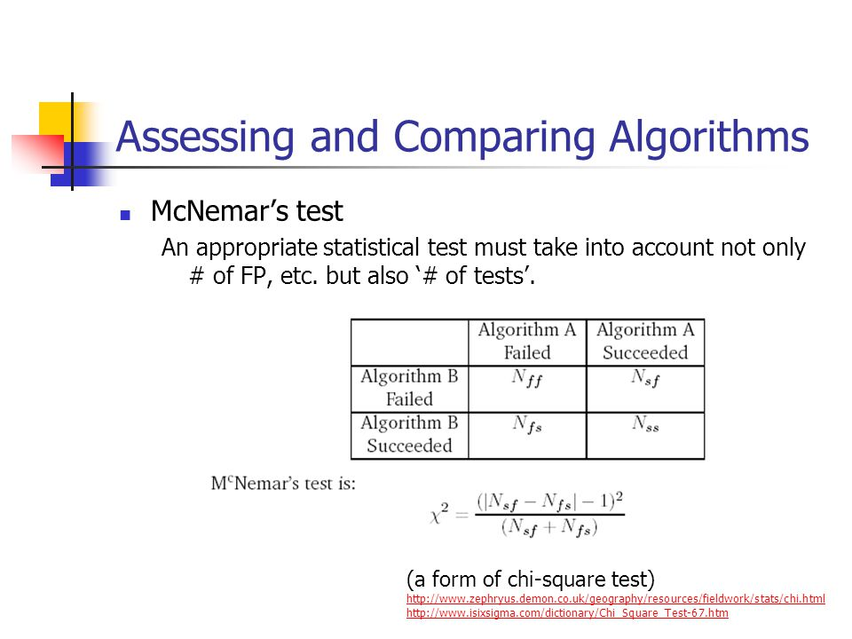 Assessing and Comparing Algorithms McNemar's test An appropriate statistical test must take into account not only # of FP, etc.