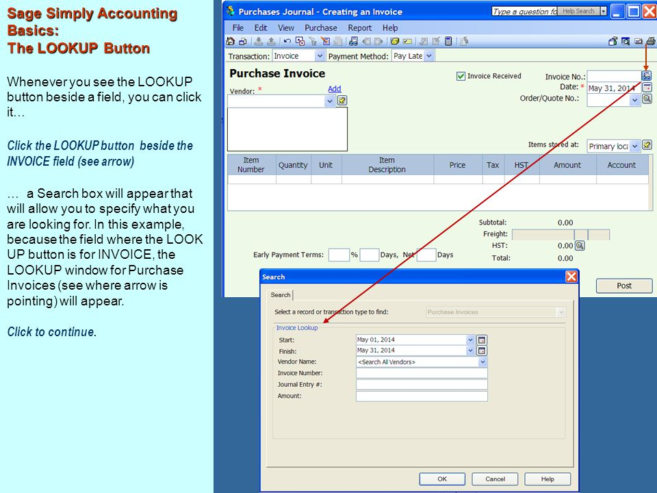 Sage Simply Accounting Basics: The LOOKUP Button Whenever you see the LOOKUP button beside a field, you can click it… Click the LOOKUP button beside the INVOICE field (see arrow) … a Search box will appear that will allow you to specify what you are looking for.