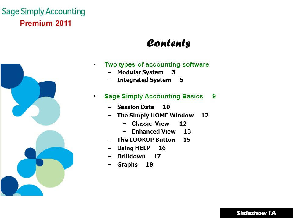 Two types of accounting software –Modular System 3 –Integrated System 5 Sage Simply Accounting Basics 9 –Session Date 10 –The Simply HOME Window 12 –Classic View 12 –Enhanced View 13 –The LOOKUP Button 15 –Using HELP 16 –Drilldown 17 –Graphs 18 Contents Slideshow 1A