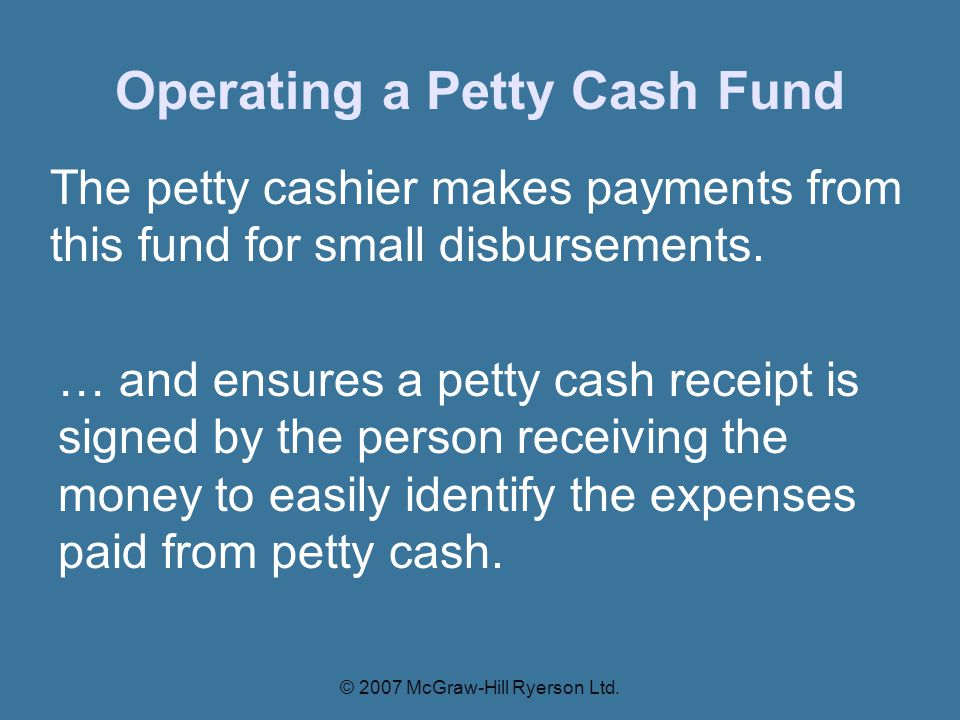 Operating a Petty Cash Fund The petty cashier makes payments from this fund for small disbursements.