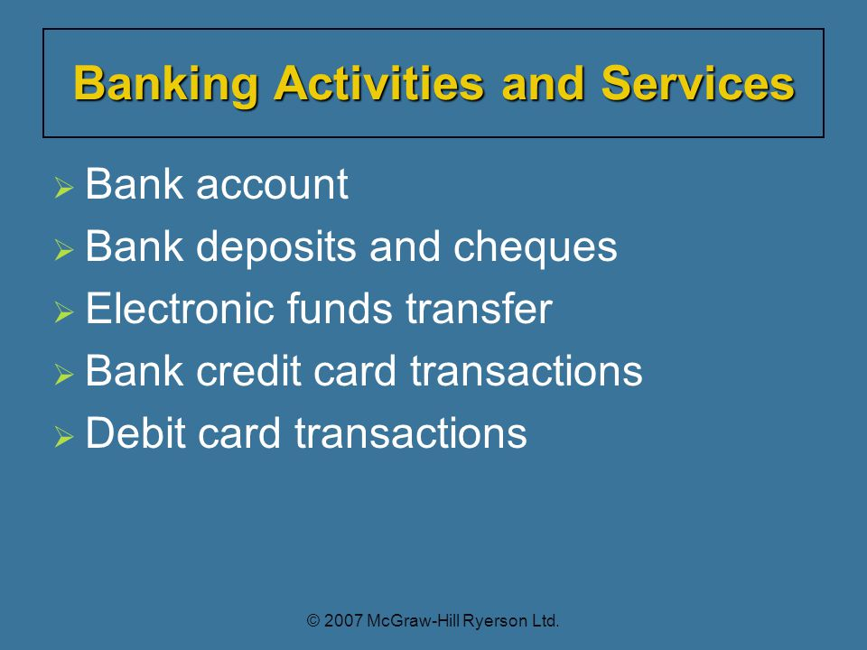  Bank account  Bank deposits and cheques  Electronic funds transfer  Bank credit card transactions  Debit card transactions Banking Activities and Services © 2007 McGraw-Hill Ryerson Ltd.