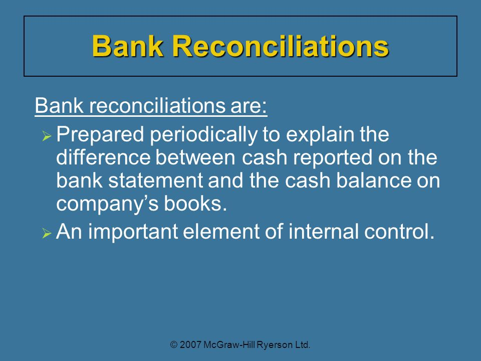 Bank reconciliations are:  Prepared periodically to explain the difference between cash reported on the bank statement and the cash balance on company's books.