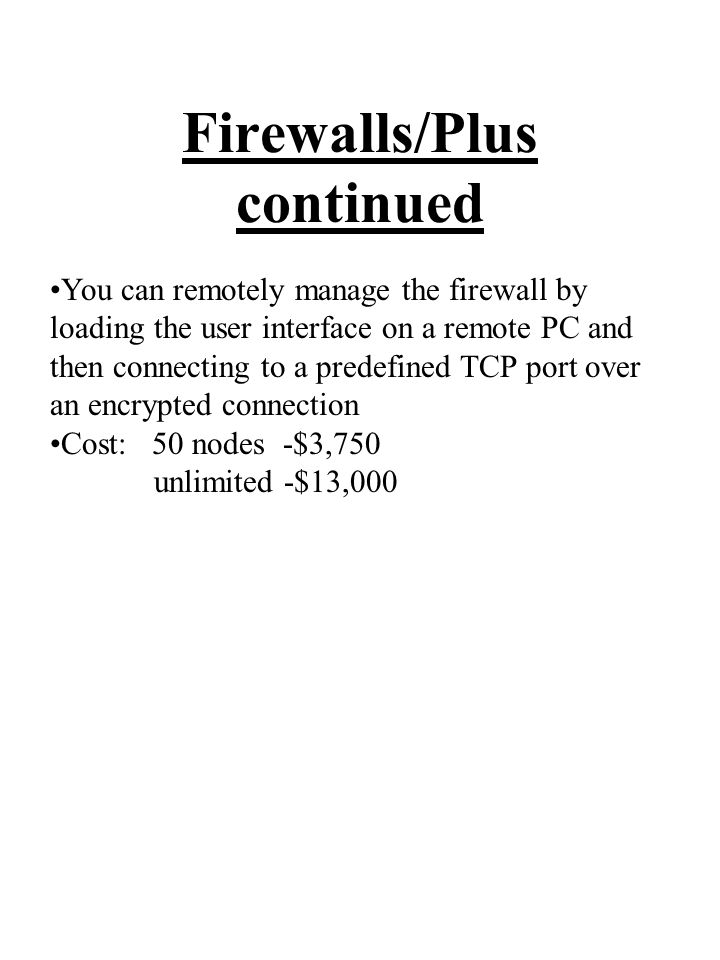 Firewalls/Plus continued You can remotely manage the firewall by loading the user interface on a remote PC and then connecting to a predefined TCP port over an encrypted connection Cost: 50 nodes -$3,750 unlimited -$13,000