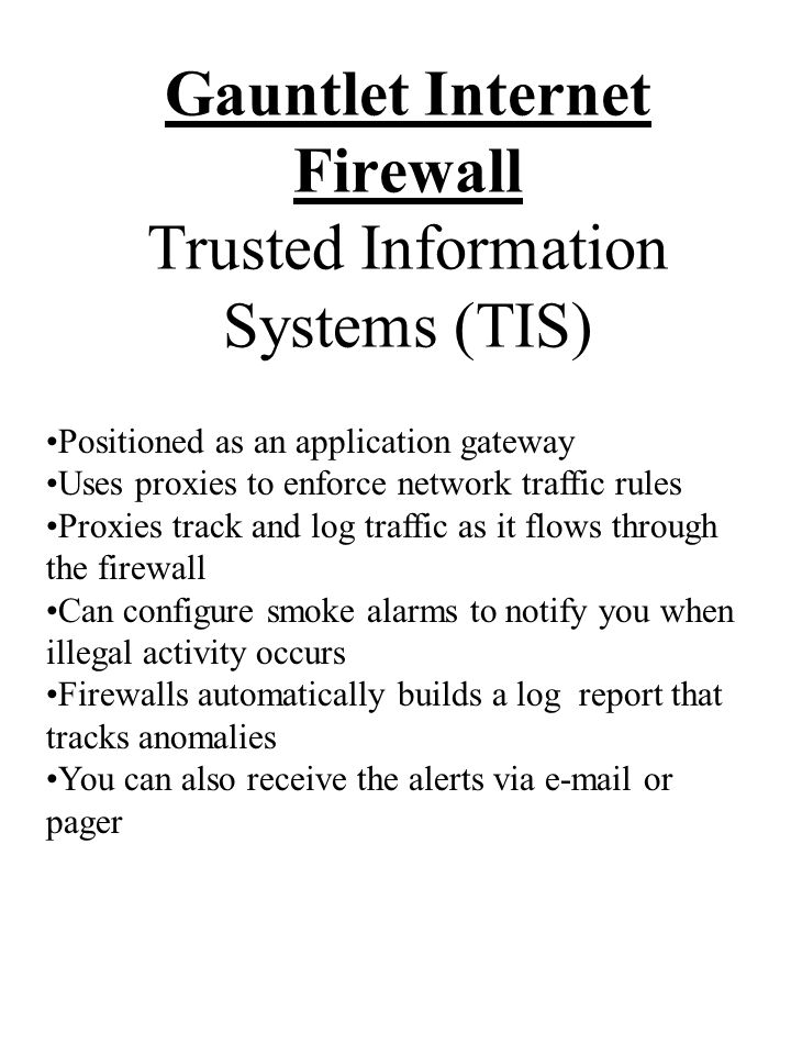 Gauntlet Internet Firewall Trusted Information Systems (TIS) Positioned as an application gateway Uses proxies to enforce network traffic rules Proxies track and log traffic as it flows through the firewall Can configure smoke alarms to notify you when illegal activity occurs Firewalls automatically builds a log report that tracks anomalies You can also receive the alerts via  or pager