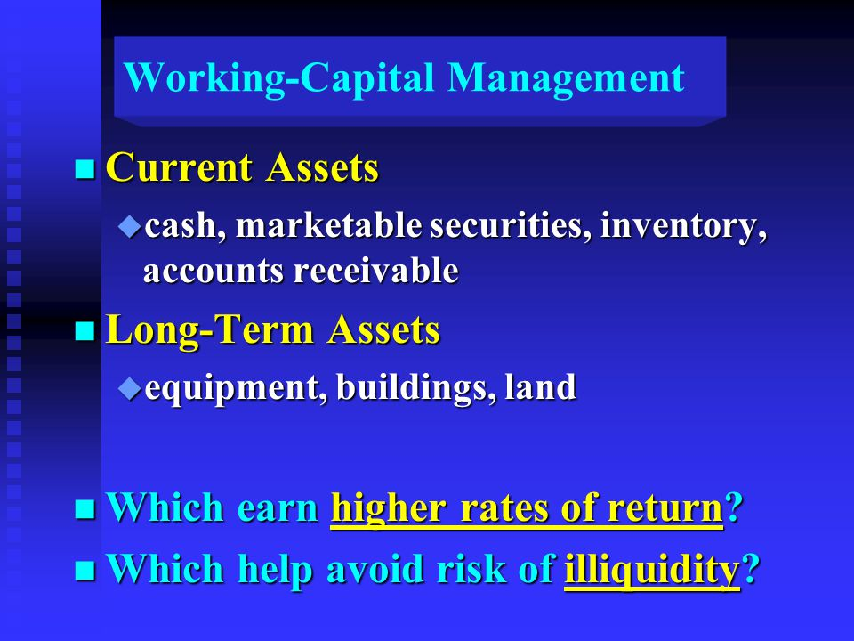 Working-Capital Management n Current Assets u cash, marketable securities, inventory, accounts receivable n Long-Term Assets u equipment, buildings, land n Which earn higher rates of return.