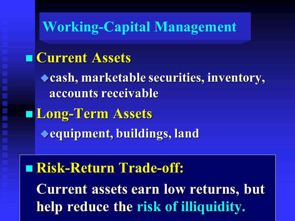 Working-Capital Management n Current Assets u cash, marketable securities, inventory, accounts receivable n Long-Term Assets u equipment, buildings, land n Risk-Return Trade-off: Current assets earn low returns, but help reduce the risk of illiquidity.