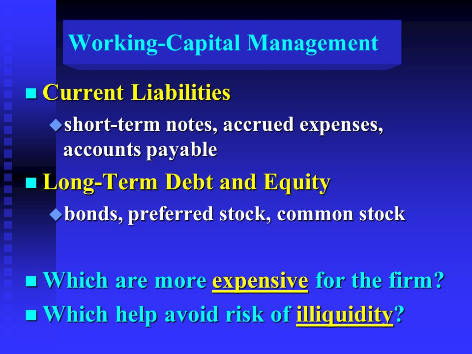 Working-Capital Management n Current Liabilities u short-term notes, accrued expenses, accounts payable n Long-Term Debt and Equity u bonds, preferred stock, common stock n Which are more expensive for the firm.