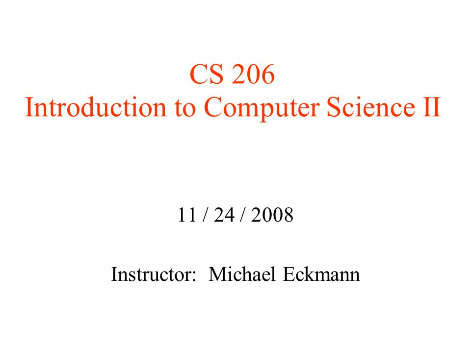 CS 206 Introduction to Computer Science II 11 / 24 / 2008 Instructor: Michael Eckmann