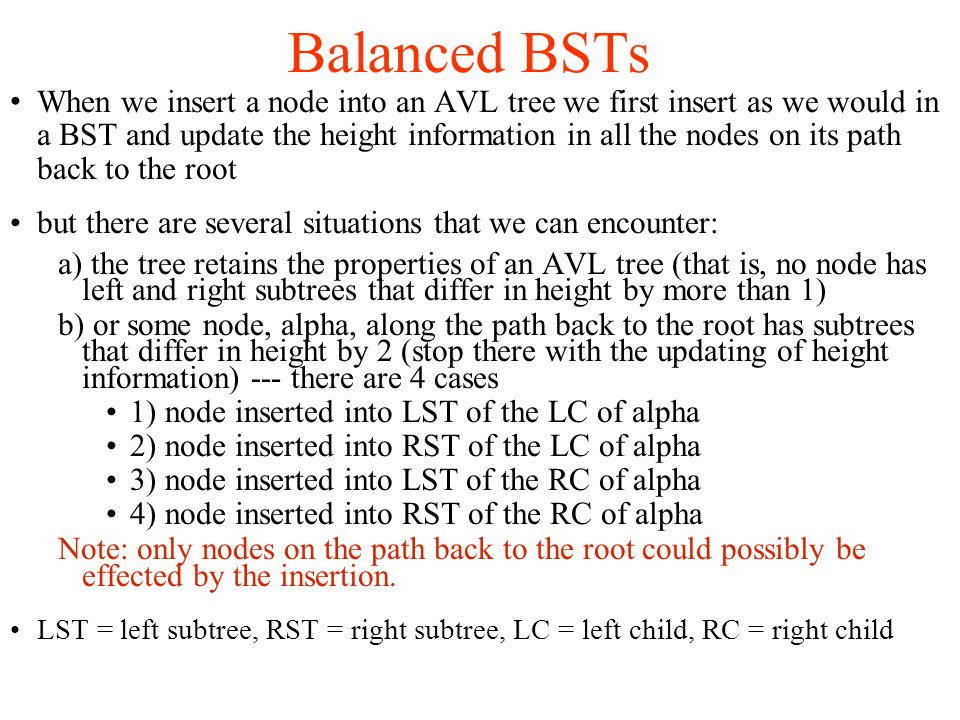 When we insert a node into an AVL tree we first insert as we would in a BST and update the height information in all the nodes on its path back to the root but there are several situations that we can encounter: a) the tree retains the properties of an AVL tree (that is, no node has left and right subtrees that differ in height by more than 1)‏ b) or some node, alpha, along the path back to the root has subtrees that differ in height by 2 (stop there with the updating of height information) --- there are 4 cases 1) node inserted into LST of the LC of alpha 2) node inserted into RST of the LC of alpha 3) node inserted into LST of the RC of alpha 4) node inserted into RST of the RC of alpha Note: only nodes on the path back to the root could possibly be effected by the insertion.