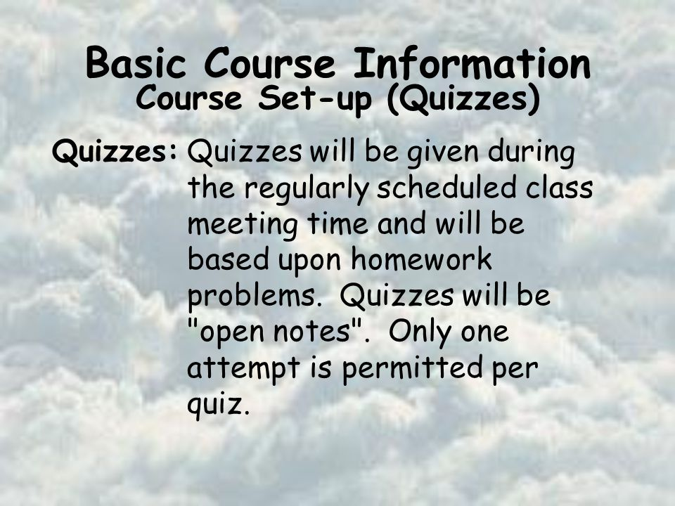 Basic Course Information Course Set-up (Quizzes) Quizzes:Quizzes will be given during the regularly scheduled class meeting time and will be based upon homework problems.