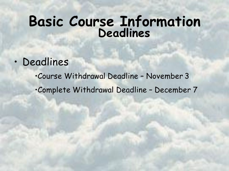 Basic Course Information Deadlines Course Withdrawal Deadline – November 3 Complete Withdrawal Deadline – December 7