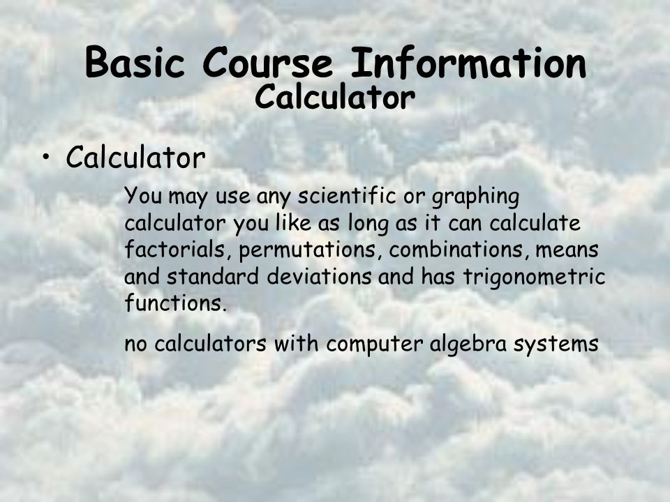 Basic Course Information Calculator You may use any scientific or graphing calculator you like as long as it can calculate factorials, permutations, combinations, means and standard deviations and has trigonometric functions.