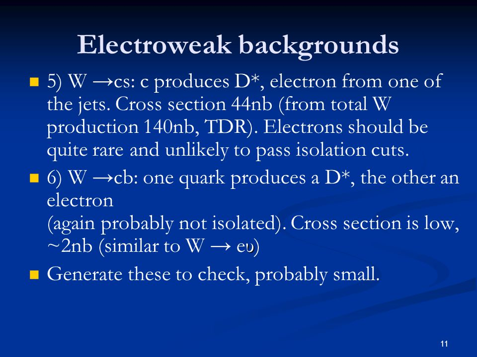 11 Electroweak backgrounds 5) W →cs: c produces D*, electron from one of the jets.