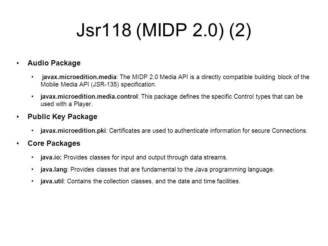 Jsr118 (MIDP 2.0) (2) Audio Package javax.microedition.media: The MIDP 2.0 Media API is a directly compatible building block of the Mobile Media API (JSR-135) specification.