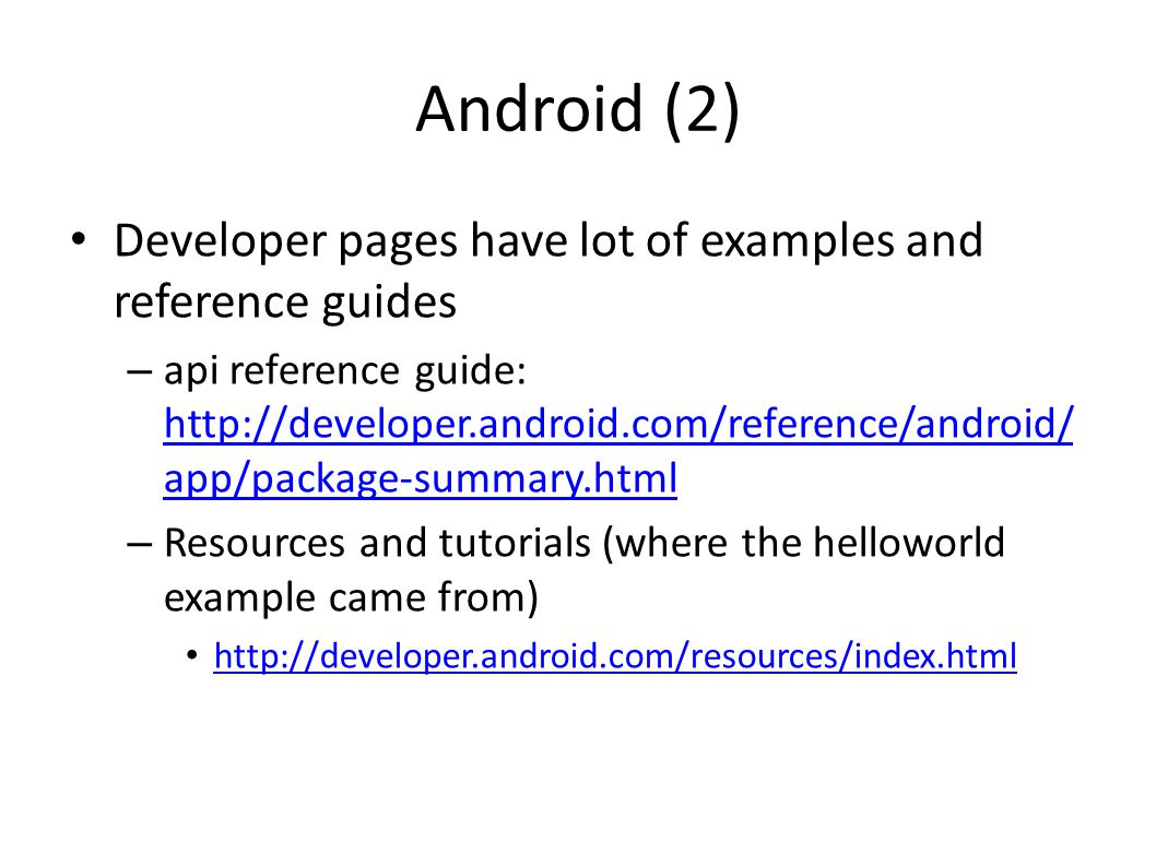 Android (2) Developer pages have lot of examples and reference guides – api reference guide:   app/package-summary.html   app/package-summary.html – Resources and tutorials (where the helloworld example came from)