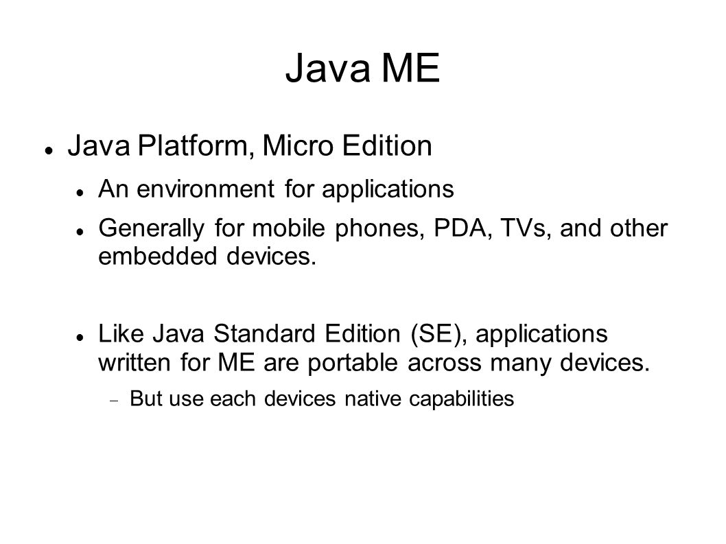 Java ME Java Platform, Micro Edition An environment for applications Generally for mobile phones, PDA, TVs, and other embedded devices.