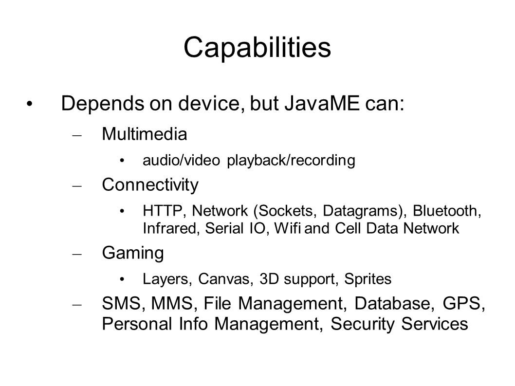 Capabilities Depends on device, but JavaME can: – Multimedia audio/video playback/recording – Connectivity HTTP, Network (Sockets, Datagrams), Bluetooth, Infrared, Serial IO, Wifi and Cell Data Network – Gaming Layers, Canvas, 3D support, Sprites – SMS, MMS, File Management, Database, GPS, Personal Info Management, Security Services