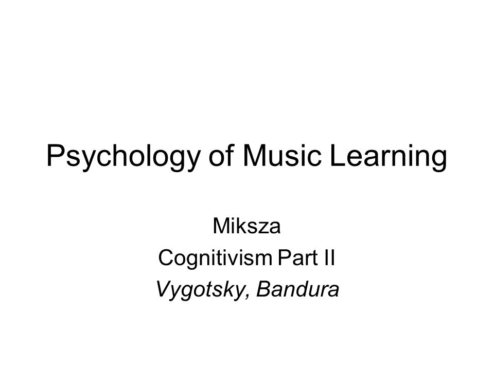 Psychology of Music Learning Miksza Cognitivism Part II Vygotsky, Bandura