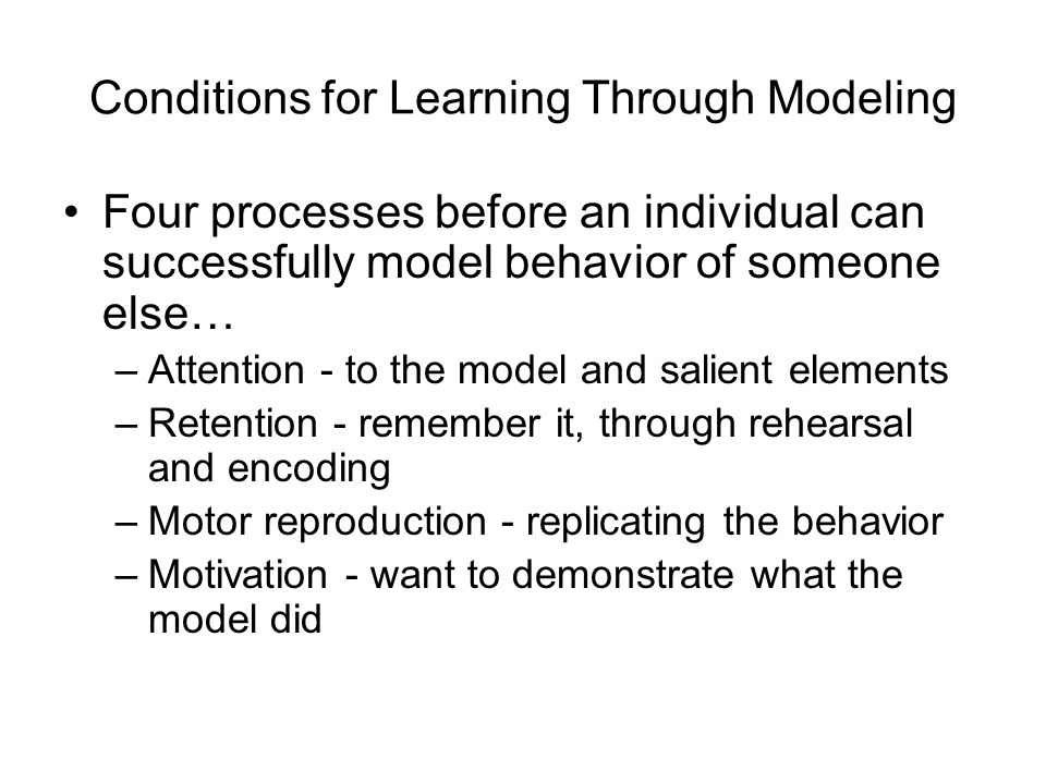 Conditions for Learning Through Modeling Four processes before an individual can successfully model behavior of someone else… –Attention - to the model and salient elements –Retention - remember it, through rehearsal and encoding –Motor reproduction - replicating the behavior –Motivation - want to demonstrate what the model did