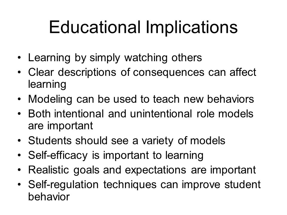 Educational Implications Learning by simply watching others Clear descriptions of consequences can affect learning Modeling can be used to teach new behaviors Both intentional and unintentional role models are important Students should see a variety of models Self-efficacy is important to learning Realistic goals and expectations are important Self-regulation techniques can improve student behavior
