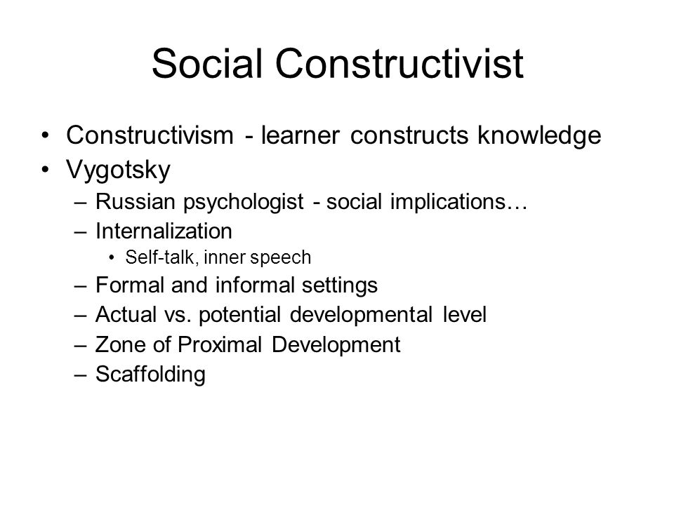 Social Constructivist Constructivism - learner constructs knowledge Vygotsky –Russian psychologist - social implications… –Internalization Self-talk, inner speech –Formal and informal settings –Actual vs.