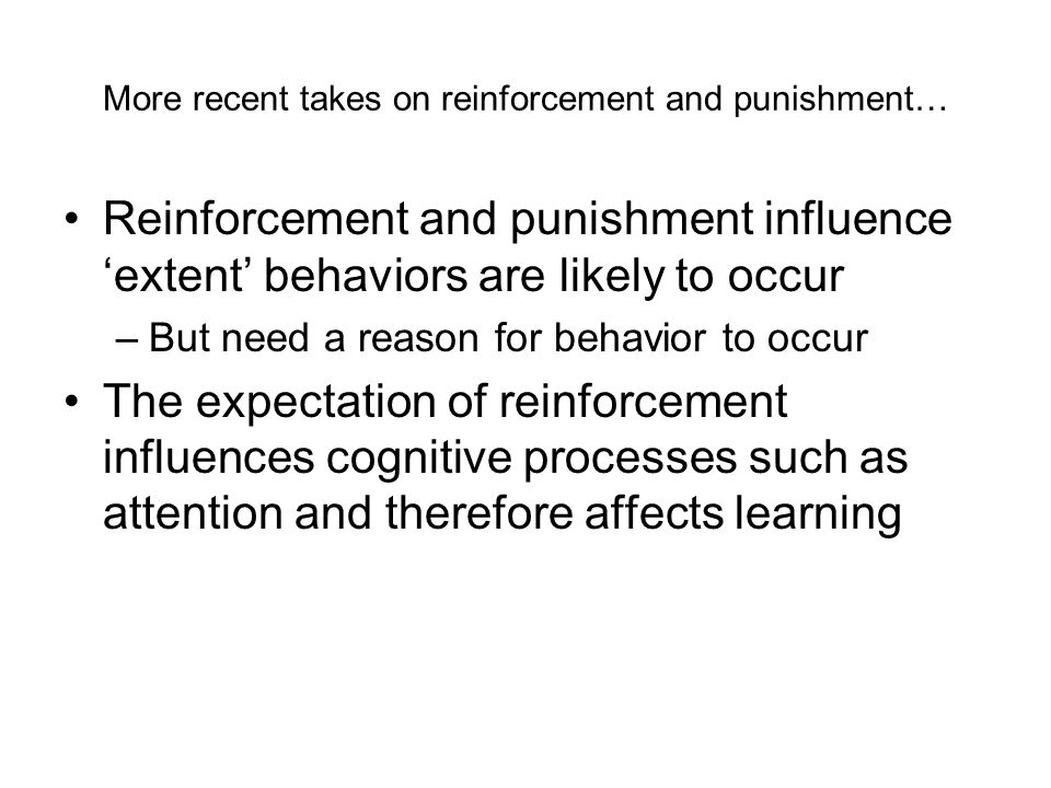 More recent takes on reinforcement and punishment… Reinforcement and punishment influence 'extent' behaviors are likely to occur –But need a reason for behavior to occur The expectation of reinforcement influences cognitive processes such as attention and therefore affects learning