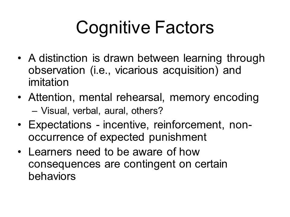 Cognitive Factors A distinction is drawn between learning through observation (i.e., vicarious acquisition) and imitation Attention, mental rehearsal, memory encoding –Visual, verbal, aural, others.
