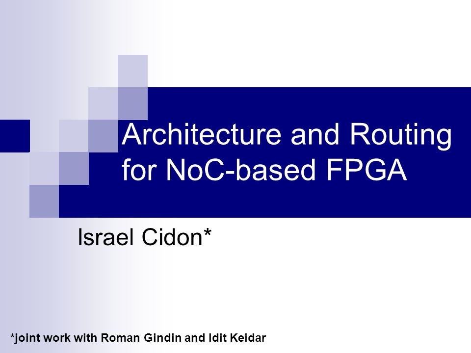 Architecture and Routing for NoC-based FPGA Israel Cidon* *joint work with Roman Gindin and Idit Keidar