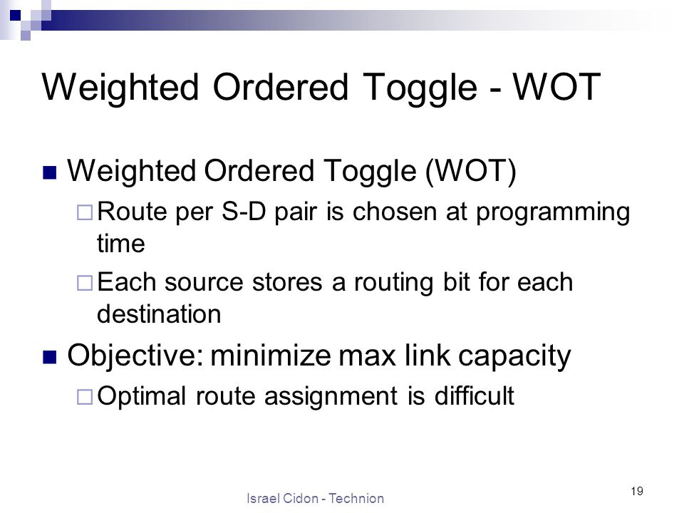 Israel Cidon - Technion 19 Weighted Ordered Toggle - WOT Weighted Ordered Toggle (WOT)  Route per S-D pair is chosen at programming time  Each source stores a routing bit for each destination Objective: minimize max link capacity  Optimal route assignment is difficult
