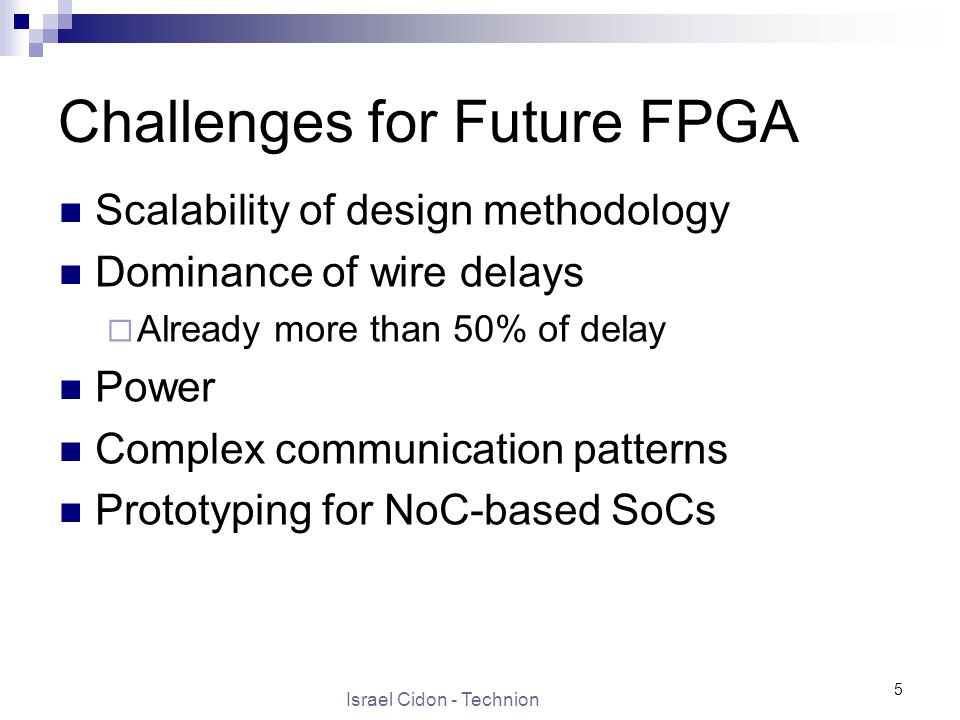 Israel Cidon - Technion 5 Challenges for Future FPGA Scalability of design methodology Dominance of wire delays  Already more than 50% of delay Power Complex communication patterns Prototyping for NoC-based SoCs