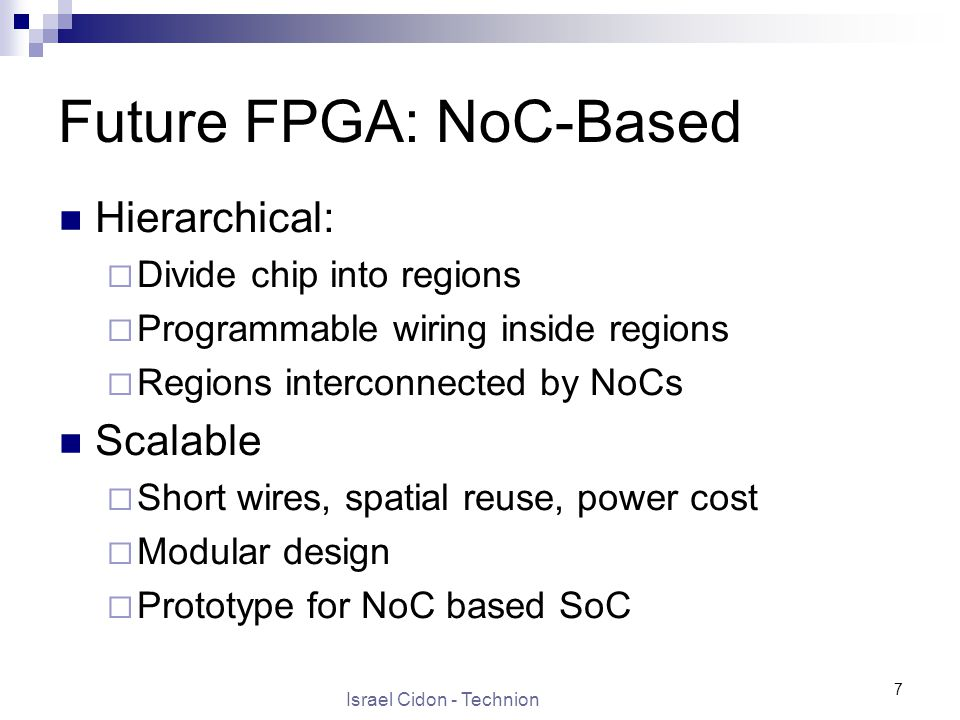 Israel Cidon - Technion 7 Future FPGA: NoC-Based Hierarchical:  Divide chip into regions  Programmable wiring inside regions  Regions interconnected by NoCs Scalable  Short wires, spatial reuse, power cost  Modular design  Prototype for NoC based SoC
