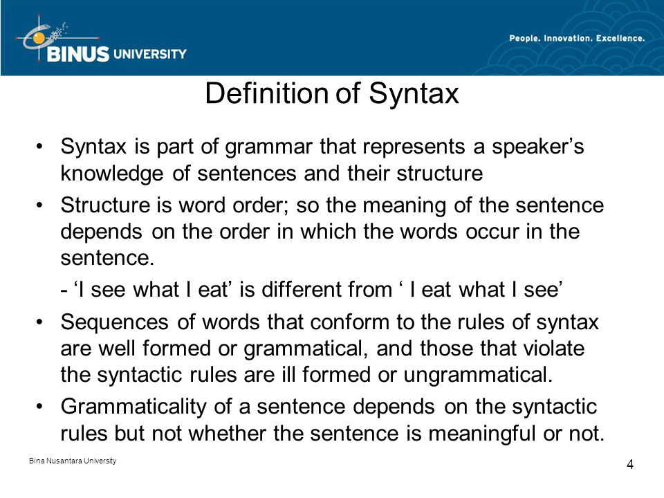Bina Nusantara University 4 Definition of Syntax Syntax is part of grammar that represents a speaker's knowledge of sentences and their structure Structure is word order; so the meaning of the sentence depends on the order in which the words occur in the sentence.