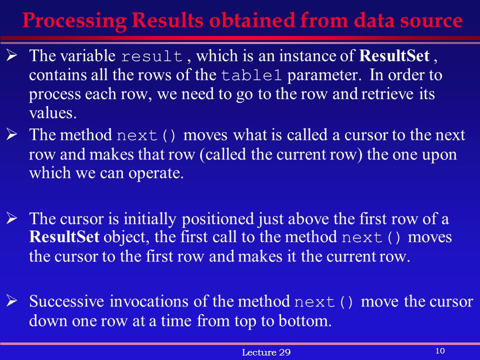10 Lecture 29 Processing Results obtained from data source  The variable result, which is an instance of ResultSet, contains all the rows of the table1 parameter.