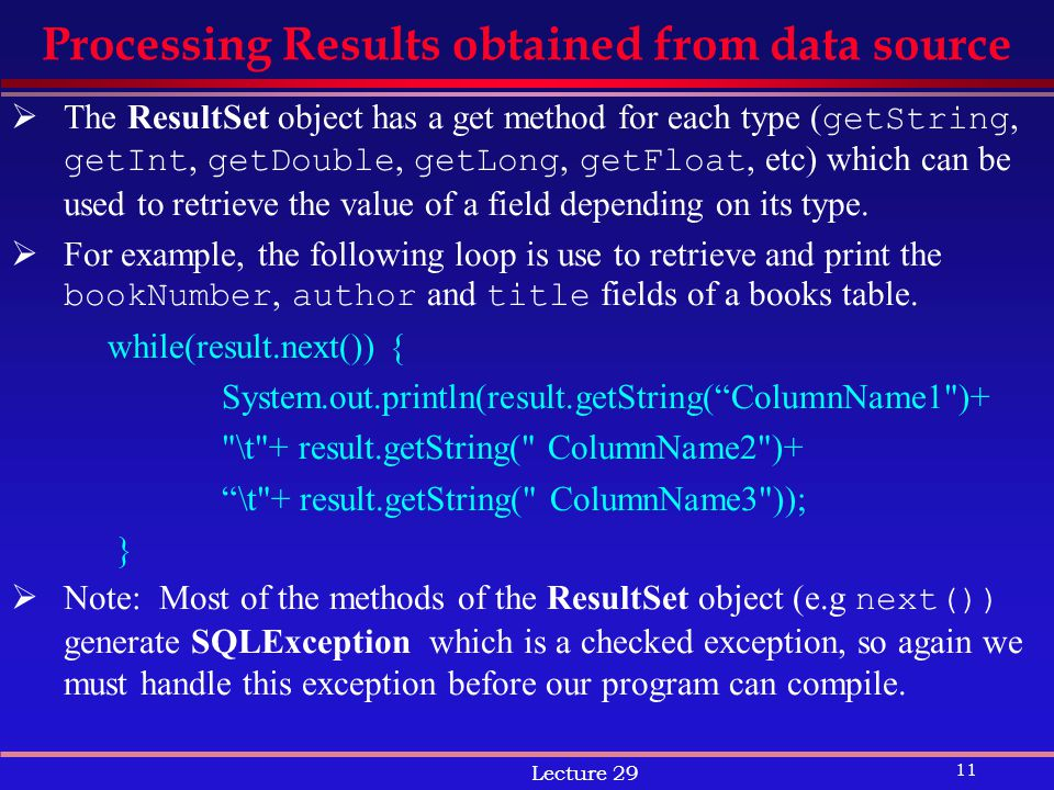 11 Lecture 29 Processing Results obtained from data source  The ResultSet object has a get method for each type ( getString, getInt, getDouble, getLong, getFloat, etc) which can be used to retrieve the value of a field depending on its type.