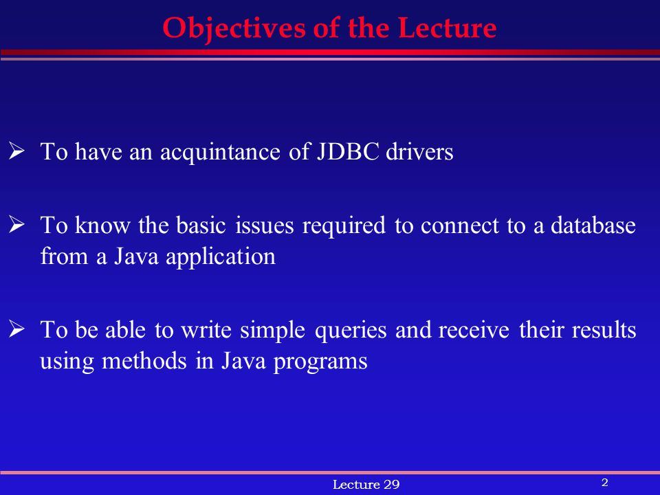 2 Lecture 29 Objectives of the Lecture  To have an acquintance of JDBC drivers  To know the basic issues required to connect to a database from a Java application  To be able to write simple queries and receive their results using methods in Java programs