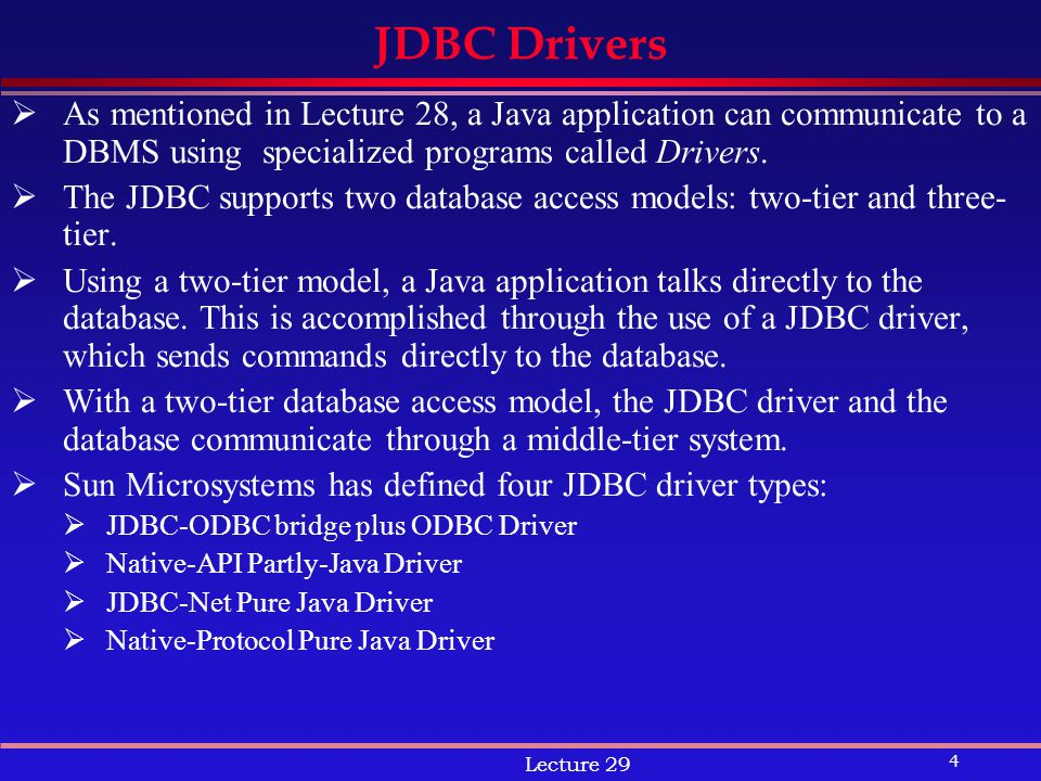 4 Lecture 29 JDBC Drivers  As mentioned in Lecture 28, a Java application can communicate to a DBMS using specialized programs called Drivers.