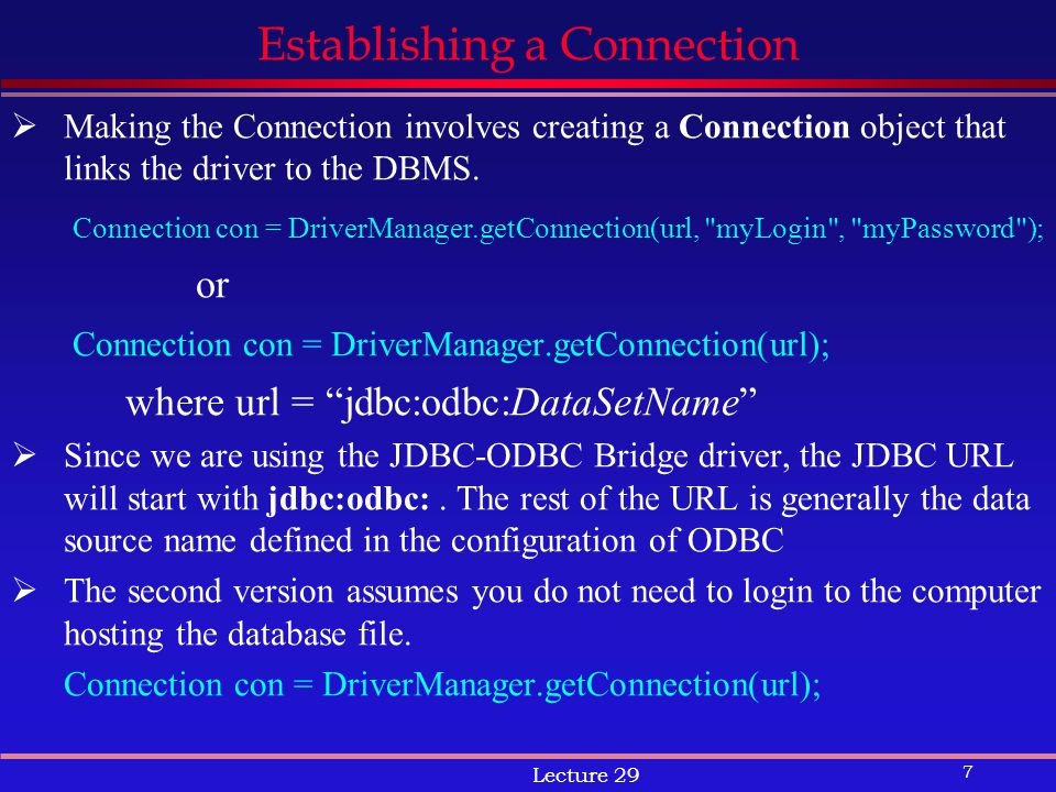 7 Lecture 29 Establishing a Connection  Making the Connection involves creating a Connection object that links the driver to the DBMS.