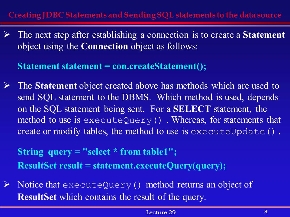 8 Lecture 29 Creating JDBC Statements and Sending SQL statements to the data source  The next step after establishing a connection is to create a Statement object using the Connection object as follows: Statement statement = con.createStatement();  The Statement object created above has methods which are used to send SQL statement to the DBMS.