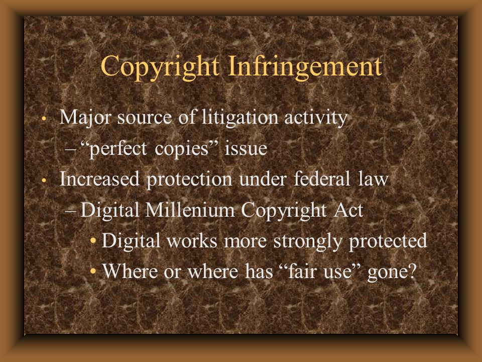 Copyright Infringement Major source of litigation activity – perfect copies issue Increased protection under federal law –Digital Millenium Copyright Act Digital works more strongly protected Where or where has fair use gone