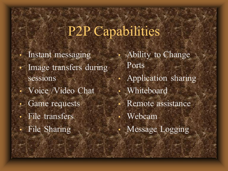 P2P Capabilities Instant messaging Image transfers during sessions Voice /Video Chat Game requests File transfers File Sharing Ability to Change Ports Application sharing Whiteboard Remote assistance Webcam Message Logging
