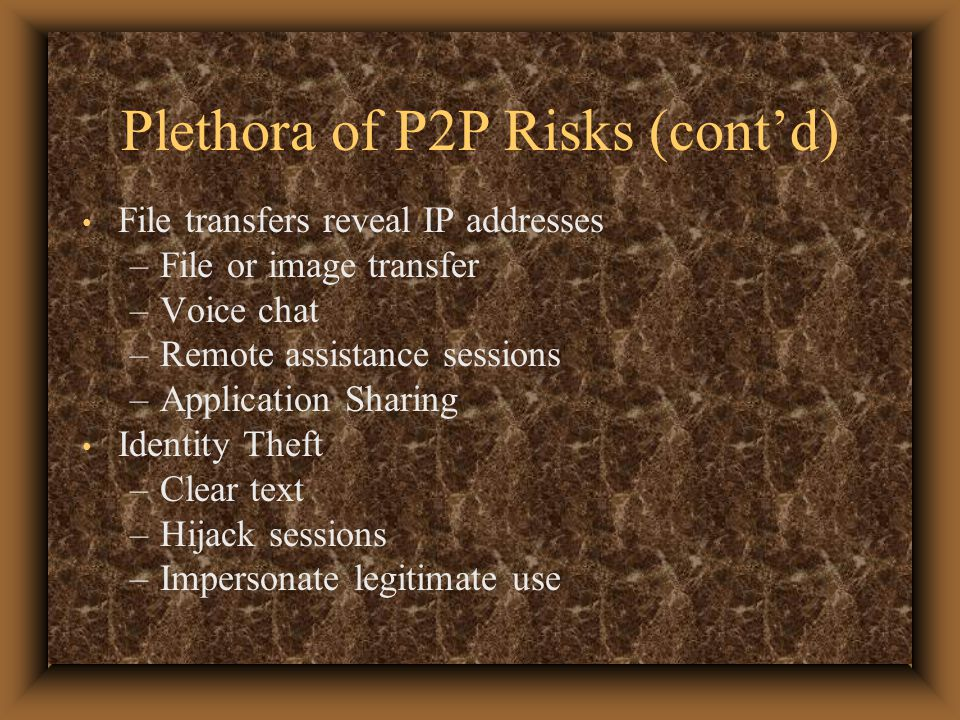Plethora of P2P Risks (cont'd) File transfers reveal IP addresses –File or image transfer –Voice chat –Remote assistance sessions –Application Sharing Identity Theft –Clear text –Hijack sessions –Impersonate legitimate use