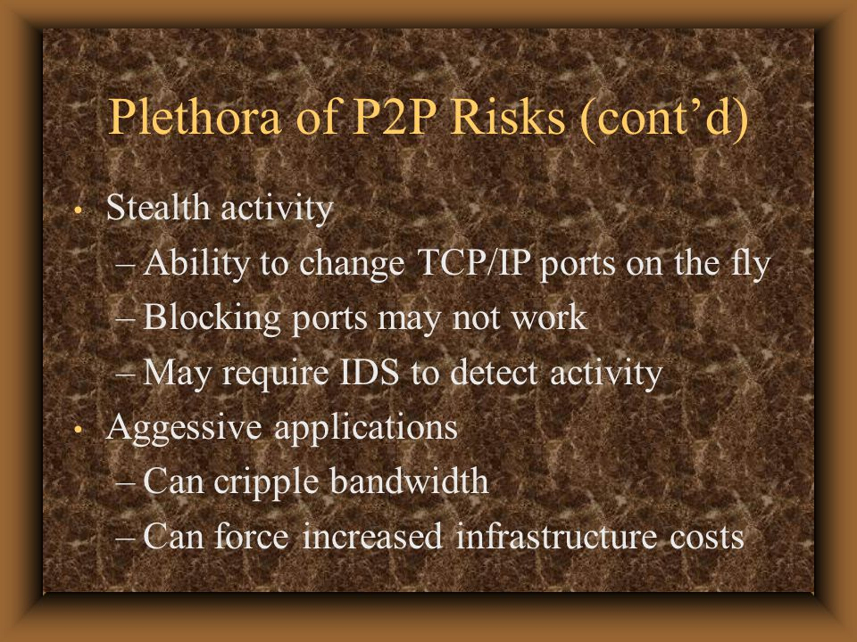 Plethora of P2P Risks (cont'd) Stealth activity –Ability to change TCP/IP ports on the fly –Blocking ports may not work –May require IDS to detect activity Aggessive applications –Can cripple bandwidth –Can force increased infrastructure costs