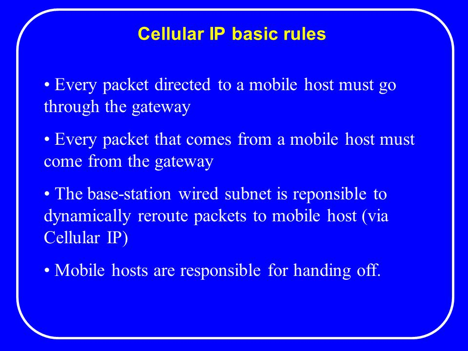 Cellular IP basic rules Every packet directed to a mobile host must go through the gateway Every packet that comes from a mobile host must come from the gateway The base-station wired subnet is reponsible to dynamically reroute packets to mobile host (via Cellular IP) Mobile hosts are responsible for handing off.