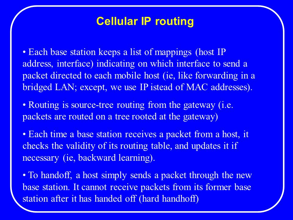 Cellular IP routing Each base station keeps a list of mappings (host IP address, interface) indicating on which interface to send a packet directed to each mobile host (ie, like forwarding in a bridged LAN; except, we use IP istead of MAC addresses).